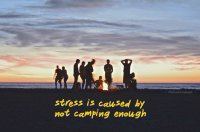 Stress is caused by not camping enough